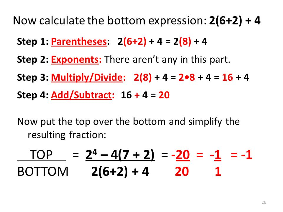 Now calculate the bottom expression: 2(6+2) + 4 Step 1: Parentheses: 2(6+2) + 4 = 2(8) + 4 Step 2: Exponents: There arent any in this part.