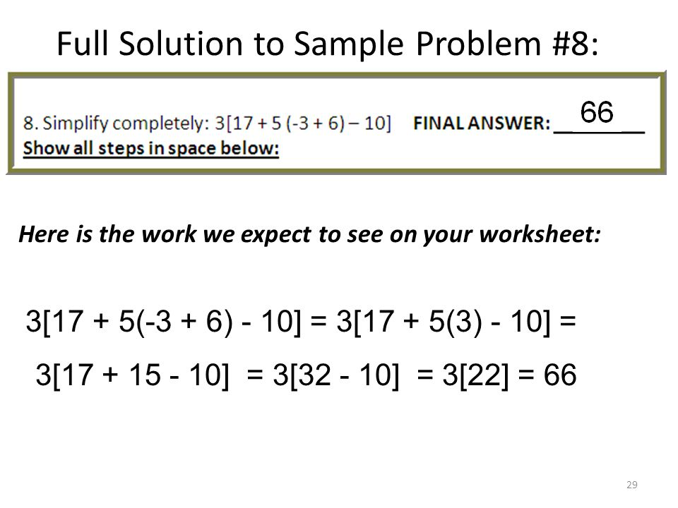 Full Solution to Sample Problem #8: Here is the work we expect to see on your worksheet: 3[17 + 5(-3 + 6) - 10] = 3[17 + 5(3) - 10] = 3[17 + 15 - 10] = 3[32 - 10] = 3[22] = 66 29