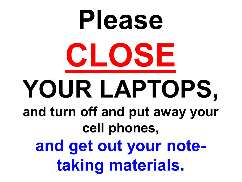 Please CLOSE YOUR LAPTOPS, and turn off and put away your cell phones, and get out your note- taking materials.