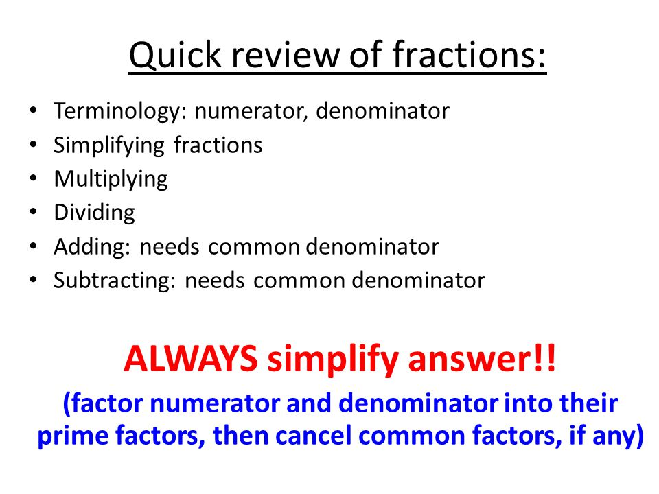 Quick review of fractions: Terminology: numerator, denominator Simplifying fractions Multiplying Dividing Adding: needs common denominator Subtracting: needs common denominator ALWAYS simplify answer!.