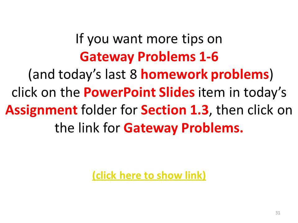 If you want more tips on Gateway Problems 1-6 (and todays last 8 homework problems) click on the PowerPoint Slides item in todays Assignment folder for Section 1.3, then click on the link for Gateway Problems.