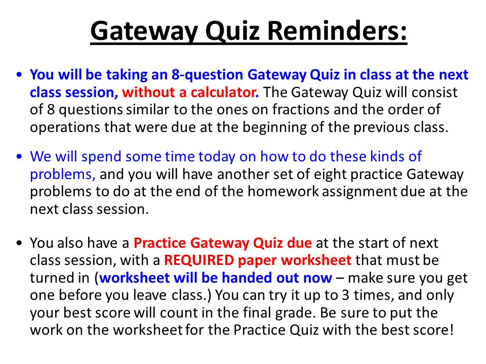 Gateway Quiz Reminders: You will be taking an 8-question Gateway Quiz in class at the next class session, without a calculator.