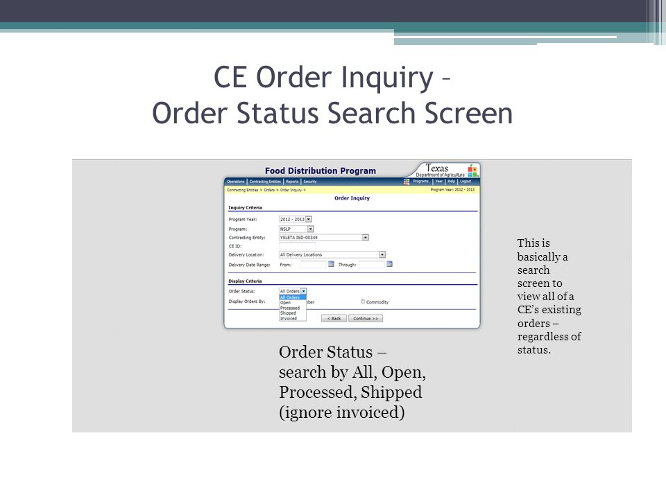 CE Order Inquiry – Order Status Search Screen Order Status – search by All, Open, Processed, Shipped (ignore invoiced) This is basically a search screen to view all of a CEs existing orders – regardless of status.