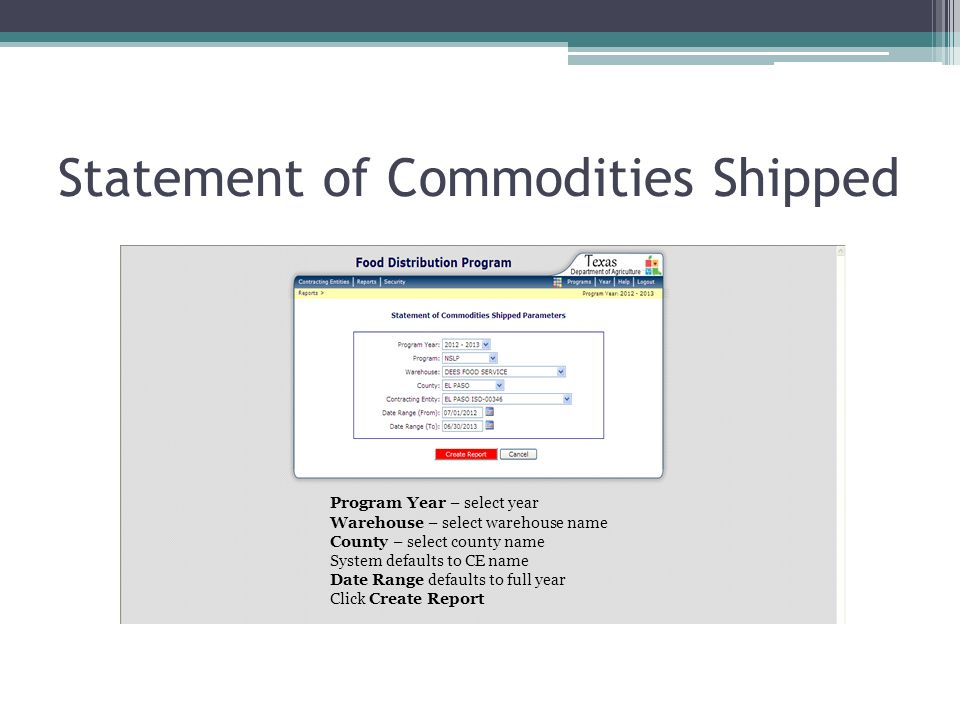 Statement of Commodities Shipped Program Year – select year Warehouse – select warehouse name County – select county name System defaults to CE name Date Range defaults to full year Click Create Report