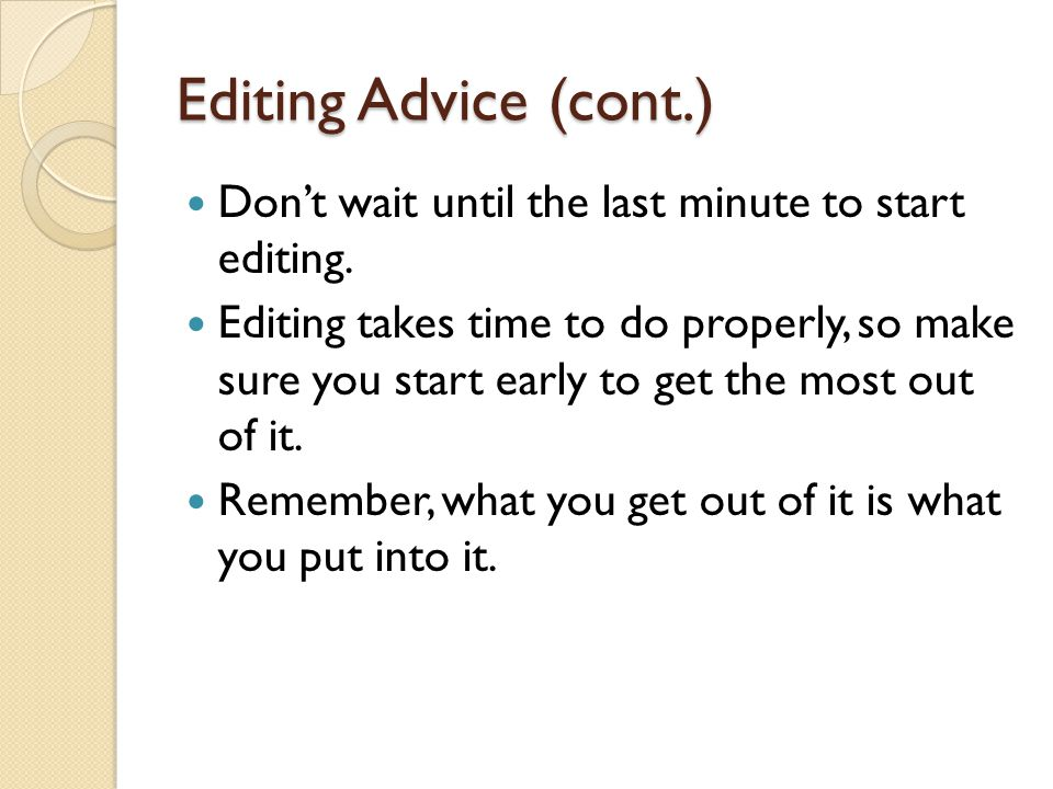 Editing Advice (cont.) Dont wait until the last minute to start editing. Editing takes time to do properly, so make sure you start early to get the mo