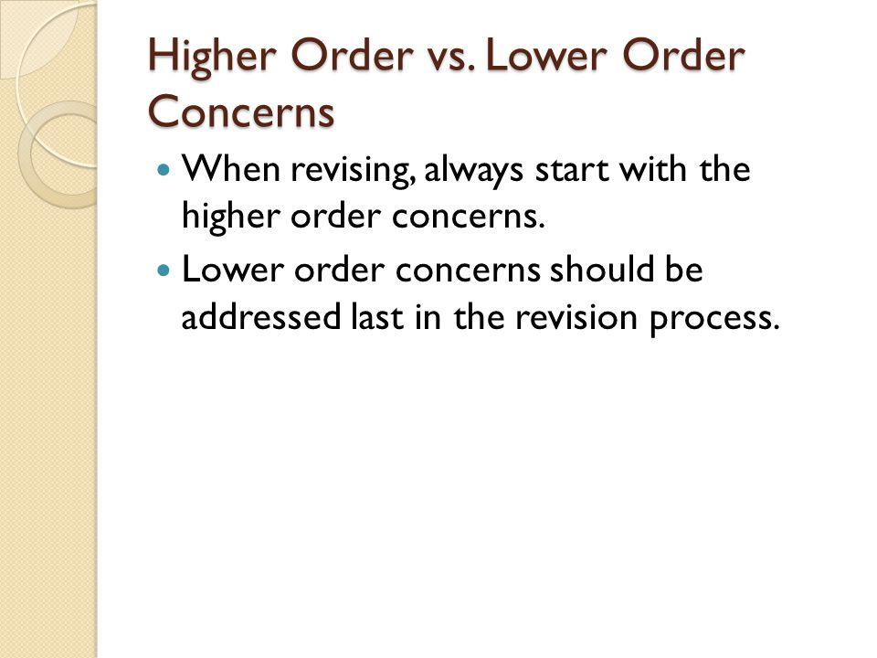 Higher Order vs. Lower Order Concerns When revising, always start with the higher order concerns. Lower order concerns should be addressed last in the