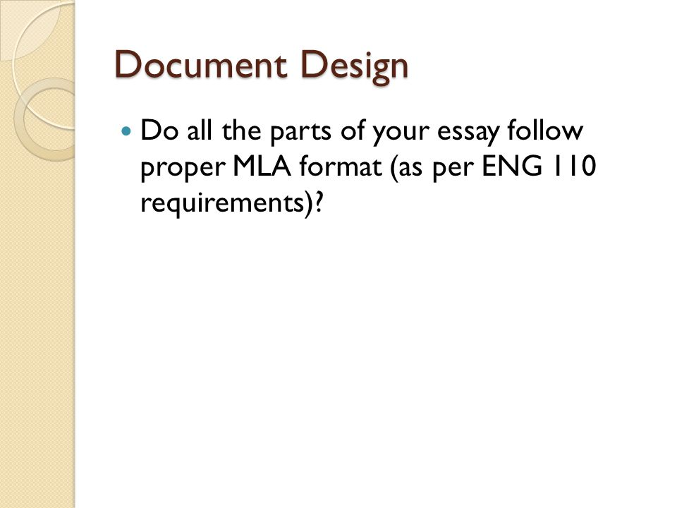 Document Design Do all the parts of your essay follow proper MLA format (as per ENG 110 requirements)?