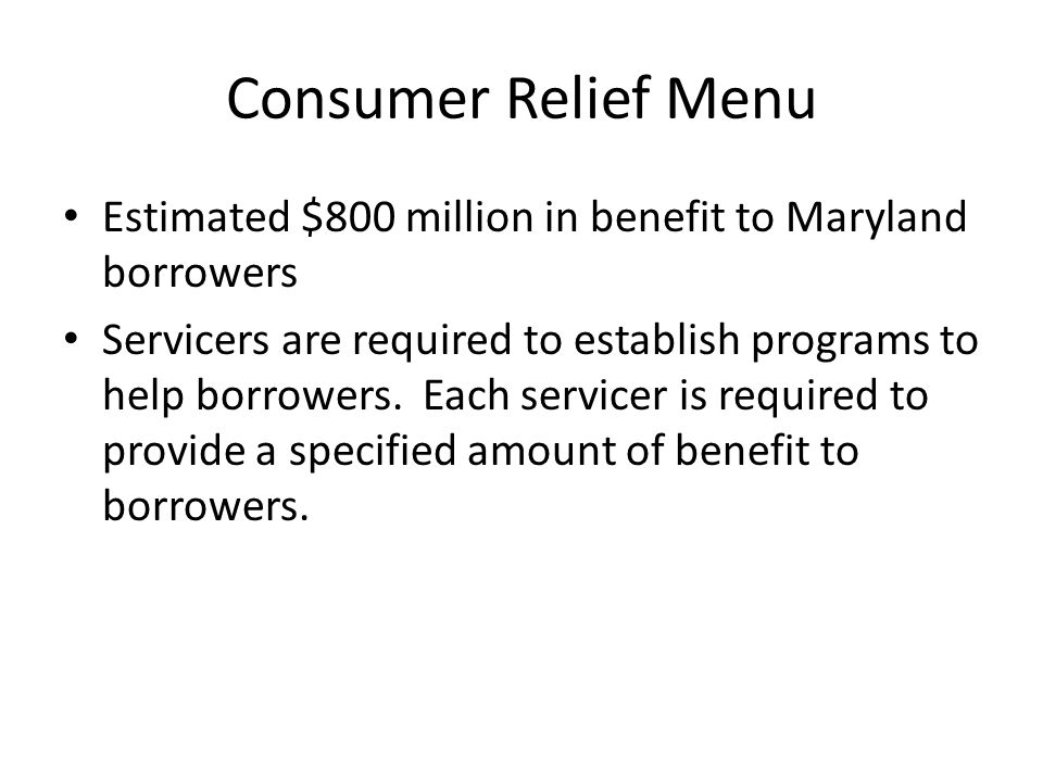 Consumer Relief Menu Estimated $800 million in benefit to Maryland borrowers Servicers are required to establish programs to help borrowers.