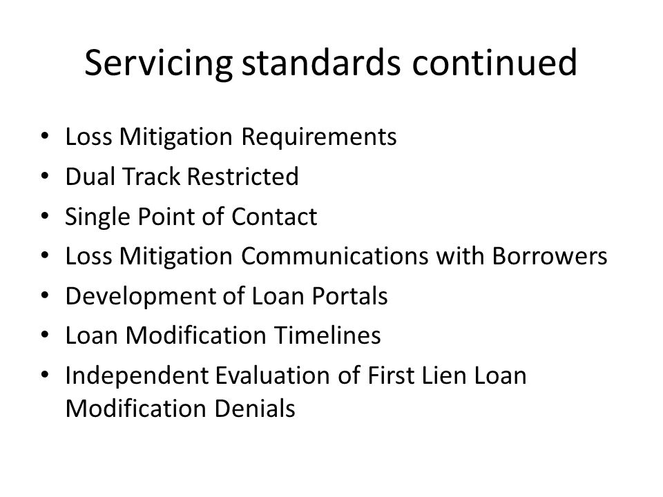 Servicing standards continued Loss Mitigation Requirements Dual Track Restricted Single Point of Contact Loss Mitigation Communications with Borrowers Development of Loan Portals Loan Modification Timelines Independent Evaluation of First Lien Loan Modification Denials