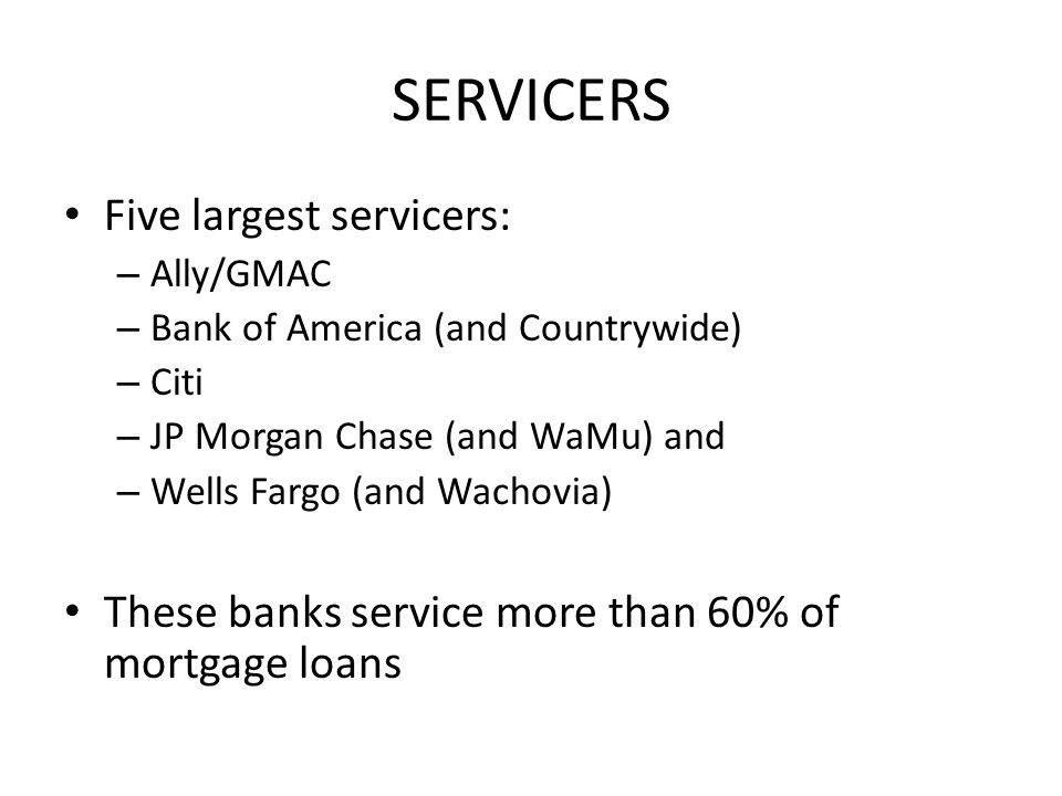 SERVICERS Five largest servicers: – Ally/GMAC – Bank of America (and Countrywide) – Citi – JP Morgan Chase (and WaMu) and – Wells Fargo (and Wachovia) These banks service more than 60% of mortgage loans
