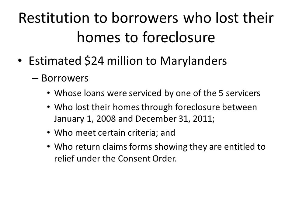 Restitution to borrowers who lost their homes to foreclosure Estimated $24 million to Marylanders – Borrowers Whose loans were serviced by one of the 5 servicers Who lost their homes through foreclosure between January 1, 2008 and December 31, 2011; Who meet certain criteria; and Who return claims forms showing they are entitled to relief under the Consent Order.