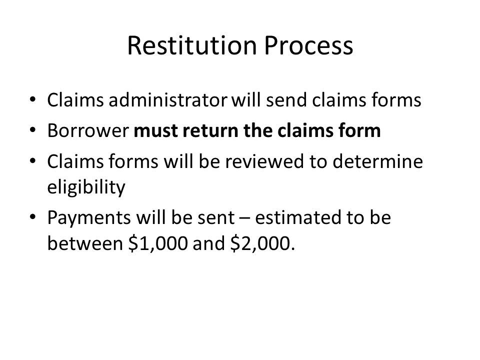 Restitution Process Claims administrator will send claims forms Borrower must return the claims form Claims forms will be reviewed to determine eligibility Payments will be sent – estimated to be between $1,000 and $2,000.