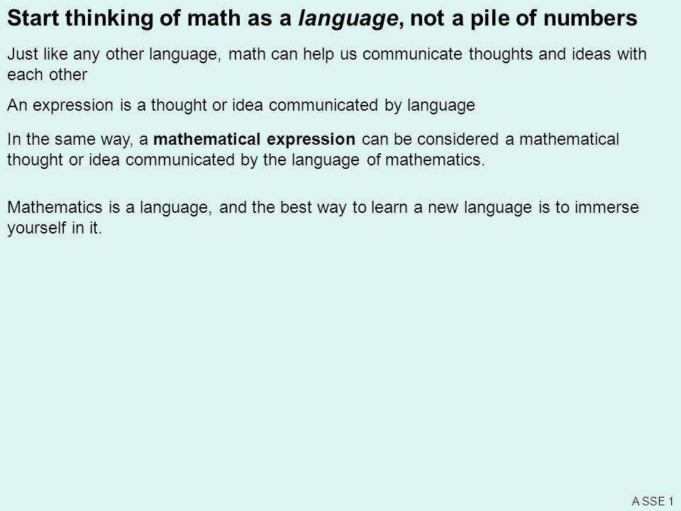 Start thinking of math as a language, not a pile of numbers Just like any other language, math can help us communicate thoughts and ideas with each ot