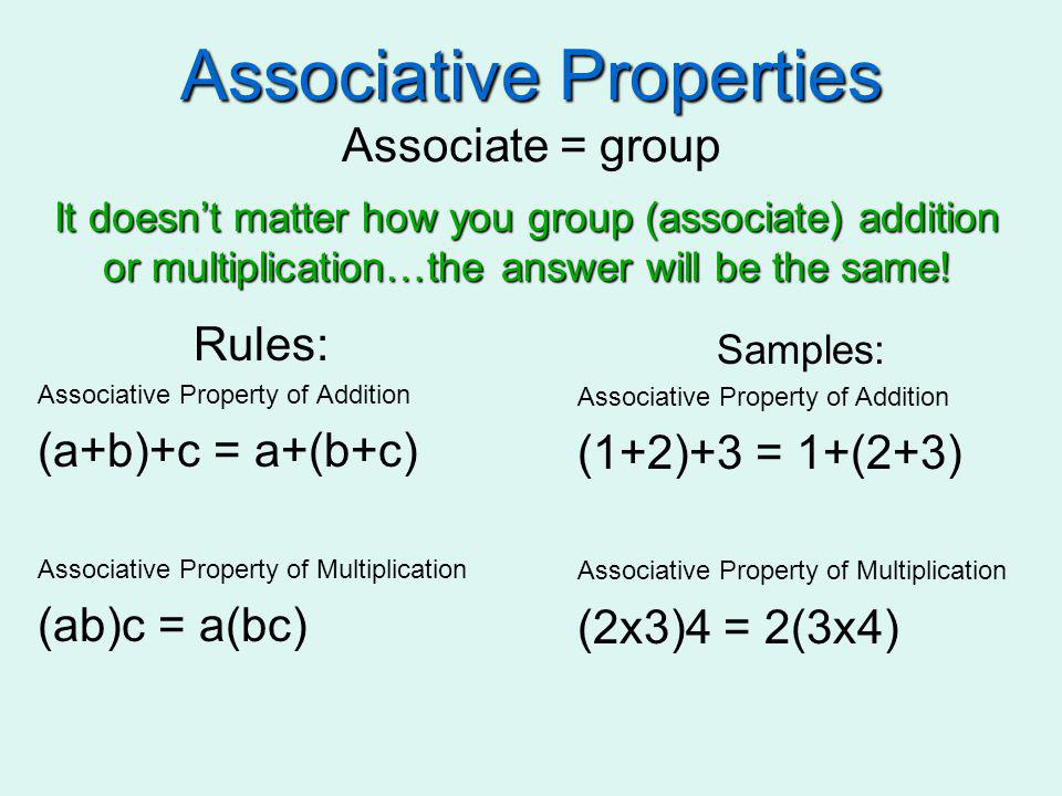 Associative Properties Associative Properties Associate = group Rules: Associative Property of Addition (a+b)+c = a+(b+c) Associative Property of Mult