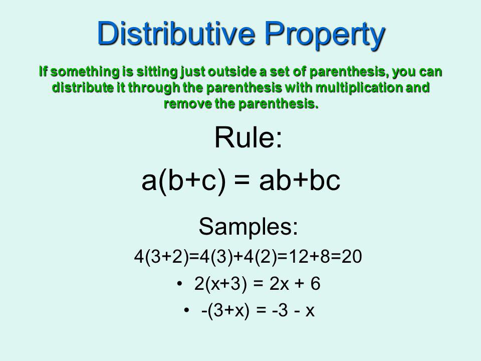 Distributive Property Rule: a(b+c) = ab+bc Samples: 4(3+2)=4(3)+4(2)=12+8=20 2(x+3) = 2x + 6 -(3+x) = -3 - x If something is sitting just outside a se