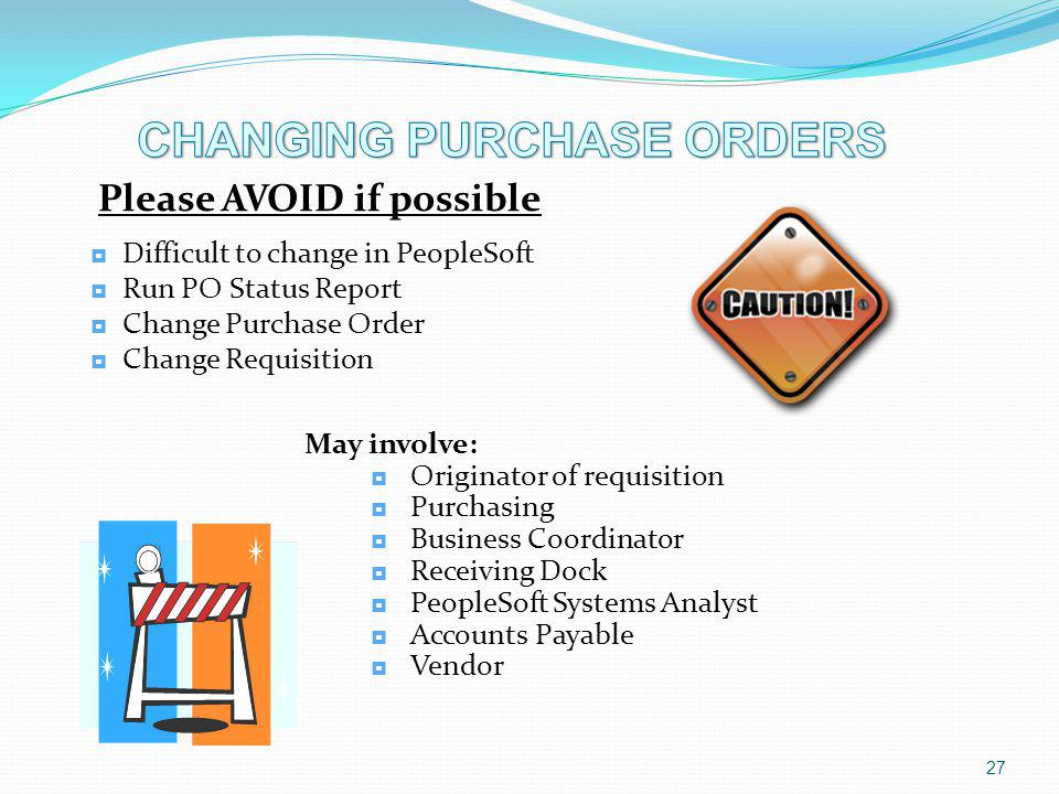 Please AVOID if possible Difficult to change in PeopleSoft Run PO Status Report Change Purchase Order Change Requisition 27 May involve: Originator of