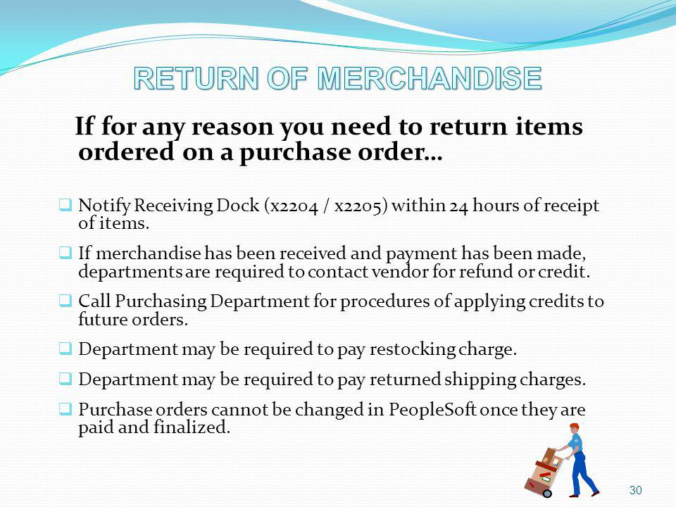 30 If for any reason you need to return items ordered on a purchase order… Notify Receiving Dock (x2204 / x2205) within 24 hours of receipt of items.