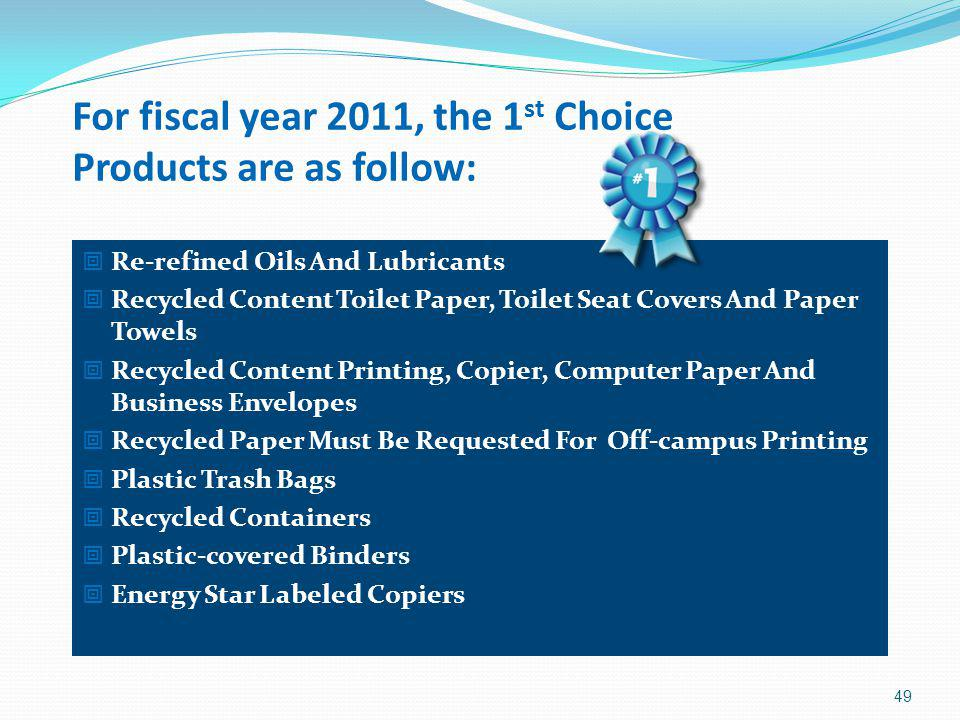 For fiscal year 2011, the 1 st Choice Products are as follow: Re-refined Oils And Lubricants Recycled Content Toilet Paper, Toilet Seat Covers And Pap