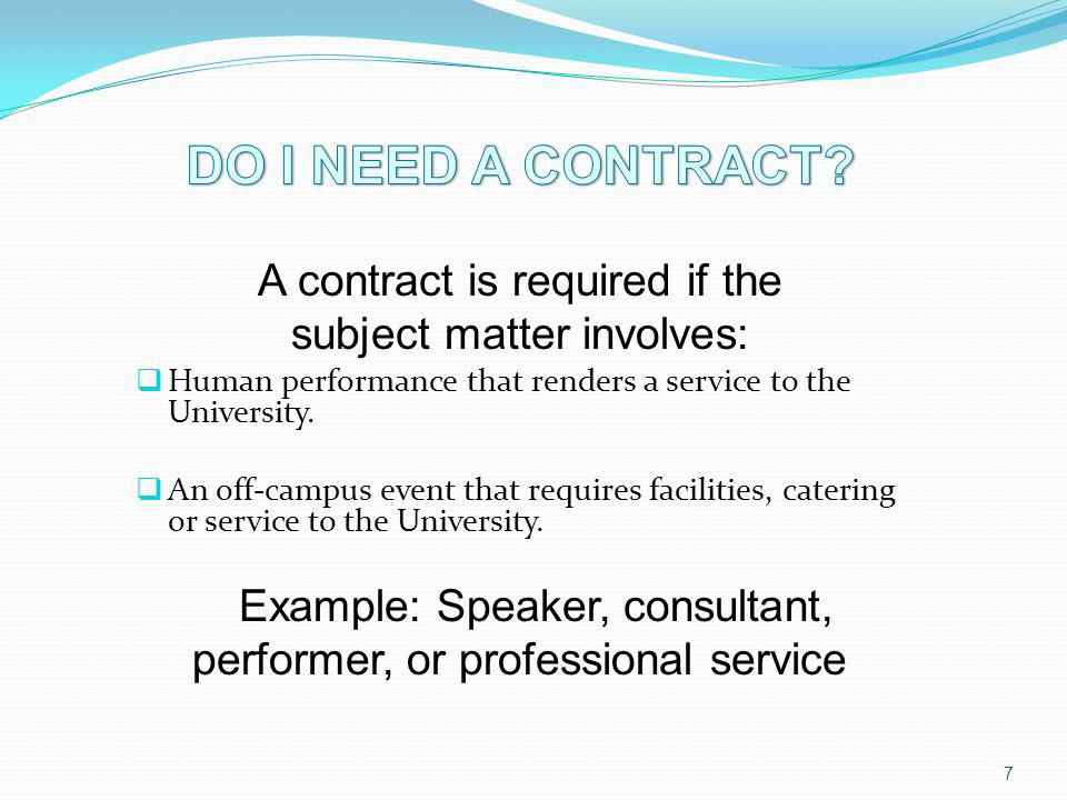 A contract is required if the subject matter involves: Human performance that renders a service to the University. An off-campus event that requires f