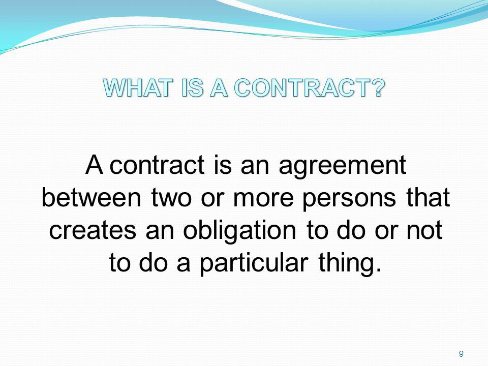 A contract is an agreement between two or more persons that creates an obligation to do or not to do a particular thing. 9