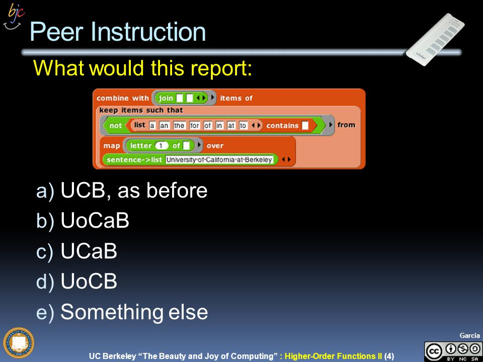 UC Berkeley The Beauty and Joy of Computing : Higher-Order Functions II (4) Garcia What would this report: a) UCB, as before b) UoCaB c) UCaB d) UoCB e) Something else Peer Instruction
