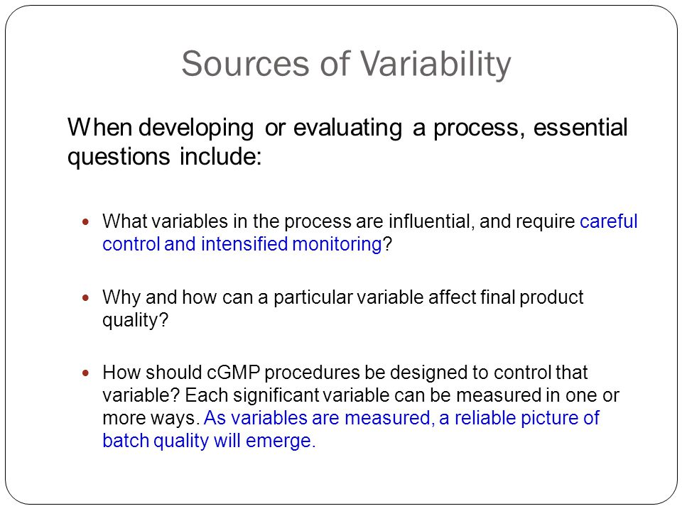 Sources of Variability When developing or evaluating a process, essential questions include: What variables in the process are influential, and requir