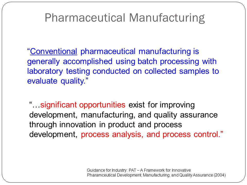 Pharmaceutical Manufacturing Conventional pharmaceutical manufacturing is generally accomplished using batch processing with laboratory testing conduc