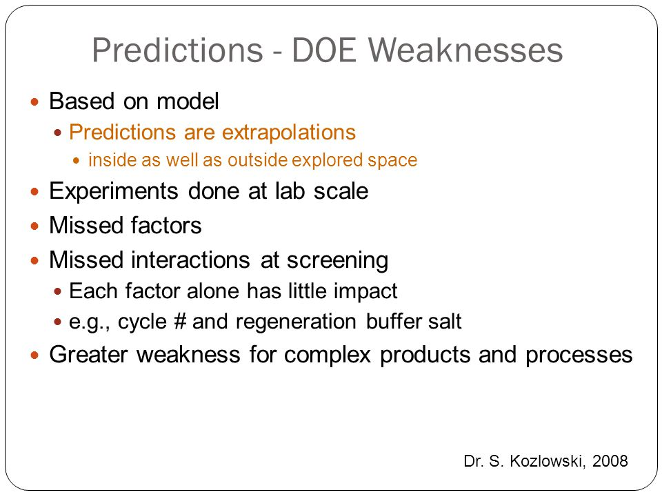 Predictions - DOE Weaknesses Based on model Predictions are extrapolations inside as well as outside explored space Experiments done at lab scale Miss