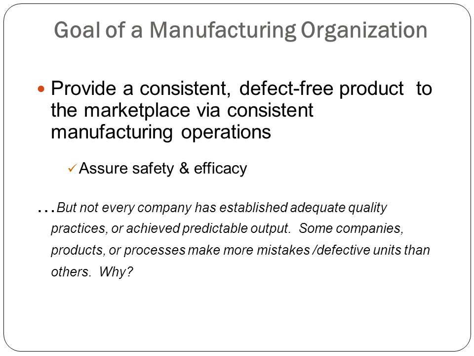 Goal of a Manufacturing Organization Provide a consistent, defect-free product to the marketplace via consistent manufacturing operations Assure safet