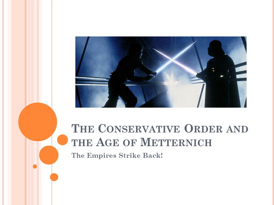 T HE C ONSERVATIVE O RDER AND THE A GE OF M ETTERNICH The Empires Strike Back!