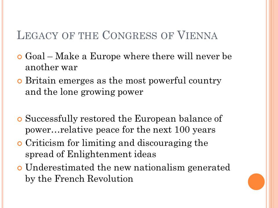 L EGACY OF THE C ONGRESS OF V IENNA Goal – Make a Europe where there will never be another war Britain emerges as the most powerful country and the lone growing power Successfully restored the European balance of power…relative peace for the next 100 years Criticism for limiting and discouraging the spread of Enlightenment ideas Underestimated the new nationalism generated by the French Revolution