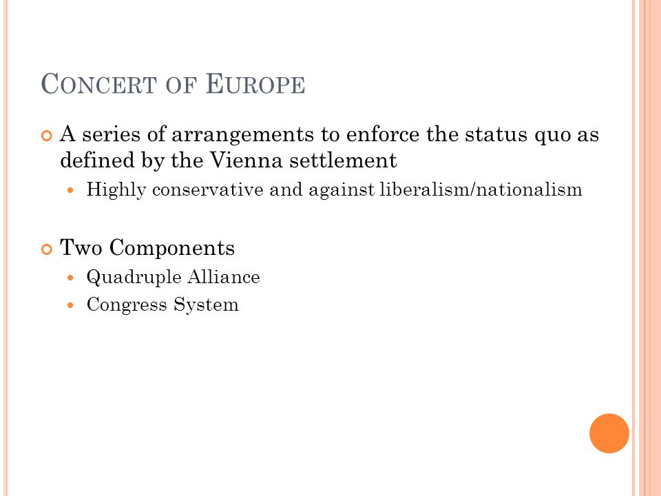C ONCERT OF E UROPE A series of arrangements to enforce the status quo as defined by the Vienna settlement Highly conservative and against liberalism/nationalism Two Components Quadruple Alliance Congress System