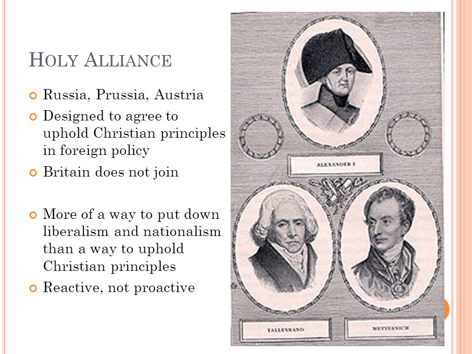 H OLY A LLIANCE Russia, Prussia, Austria Designed to agree to uphold Christian principles in foreign policy Britain does not join More of a way to put