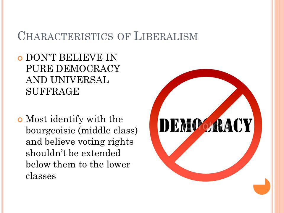 C HARACTERISTICS OF L IBERALISM DONT BELIEVE IN PURE DEMOCRACY AND UNIVERSAL SUFFRAGE Most identify with the bourgeoisie (middle class) and believe voting rights shouldnt be extended below them to the lower classes