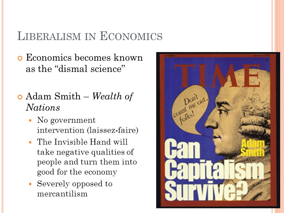 L IBERALISM IN E CONOMICS Economics becomes known as the dismal science Adam Smith – Wealth of Nations No government intervention (laissez-faire) The
