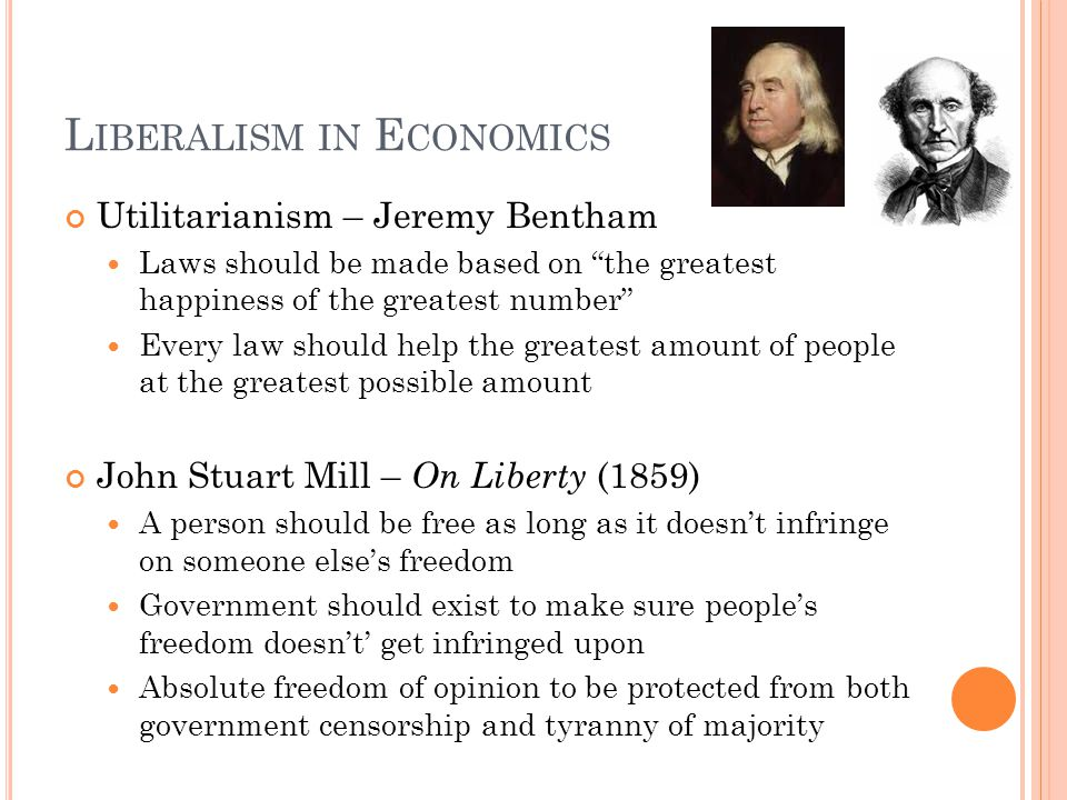 L IBERALISM IN E CONOMICS Utilitarianism – Jeremy Bentham Laws should be made based on the greatest happiness of the greatest number Every law should help the greatest amount of people at the greatest possible amount John Stuart Mill – On Liberty (1859) A person should be free as long as it doesnt infringe on someone elses freedom Government should exist to make sure peoples freedom doesnt get infringed upon Absolute freedom of opinion to be protected from both government censorship and tyranny of majority