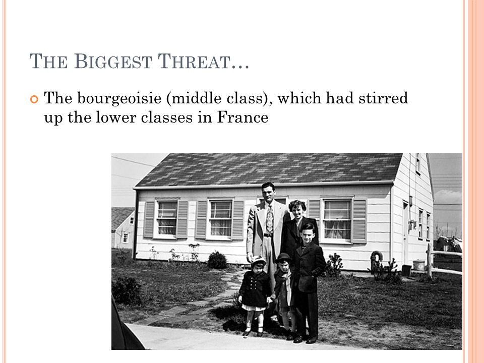 T HE B IGGEST T HREAT … The bourgeoisie (middle class), which had stirred up the lower classes in France