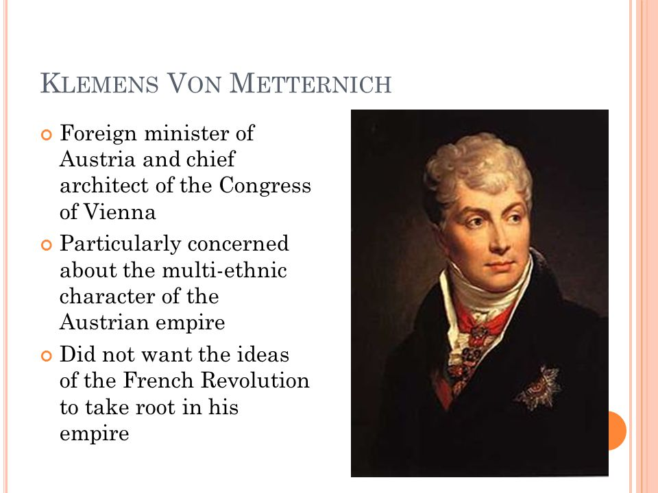 K LEMENS V ON M ETTERNICH Foreign minister of Austria and chief architect of the Congress of Vienna Particularly concerned about the multi-ethnic character of the Austrian empire Did not want the ideas of the French Revolution to take root in his empire