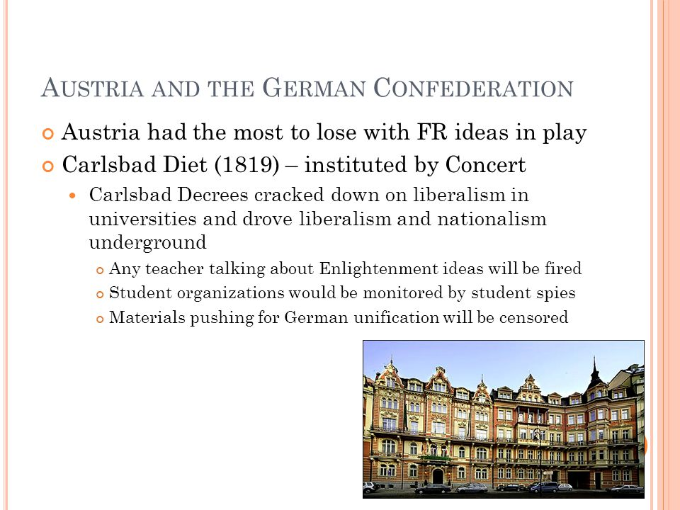 A USTRIA AND THE G ERMAN C ONFEDERATION Austria had the most to lose with FR ideas in play Carlsbad Diet (1819) – instituted by Concert Carlsbad Decre