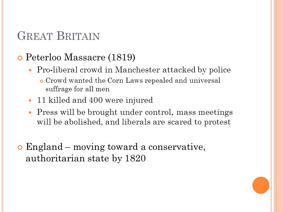G REAT B RITAIN Peterloo Massacre (1819) Pro-liberal crowd in Manchester attacked by police Crowd wanted the Corn Laws repealed and universal suffrage for all men 11 killed and 400 were injured Press will be brought under control, mass meetings will be abolished, and liberals are scared to protest England – moving toward a conservative, authoritarian state by 1820