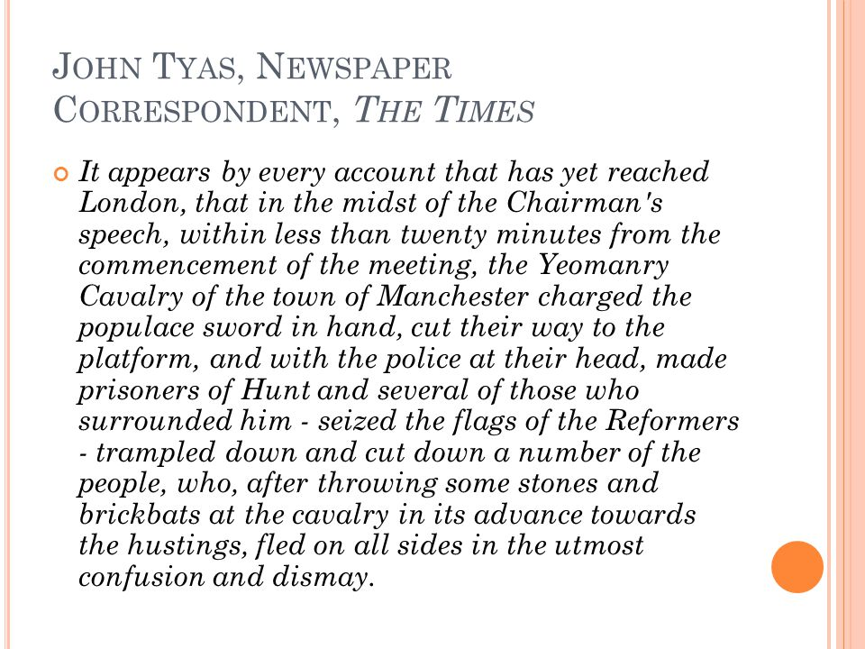 J OHN T YAS, N EWSPAPER C ORRESPONDENT, T HE T IMES It appears by every account that has yet reached London, that in the midst of the Chairman s speech, within less than twenty minutes from the commencement of the meeting, the Yeomanry Cavalry of the town of Manchester charged the populace sword in hand, cut their way to the platform, and with the police at their head, made prisoners of Hunt and several of those who surrounded him - seized the flags of the Reformers - trampled down and cut down a number of the people, who, after throwing some stones and brickbats at the cavalry in its advance towards the hustings, fled on all sides in the utmost confusion and dismay.