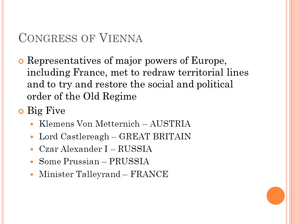 C ONGRESS OF V IENNA Representatives of major powers of Europe, including France, met to redraw territorial lines and to try and restore the social and political order of the Old Regime Big Five Klemens Von Metternich – AUSTRIA Lord Castlereagh – GREAT BRITAIN Czar Alexander I – RUSSIA Some Prussian – PRUSSIA Minister Talleyrand – FRANCE