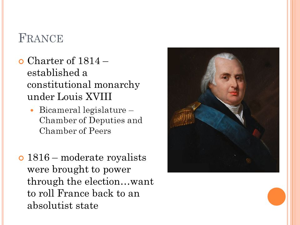 F RANCE Charter of 1814 – established a constitutional monarchy under Louis XVIII Bicameral legislature – Chamber of Deputies and Chamber of Peers 181