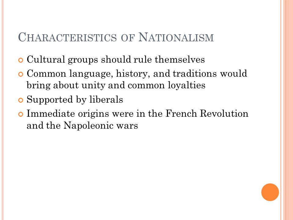 C HARACTERISTICS OF N ATIONALISM Cultural groups should rule themselves Common language, history, and traditions would bring about unity and common loyalties Supported by liberals Immediate origins were in the French Revolution and the Napoleonic wars