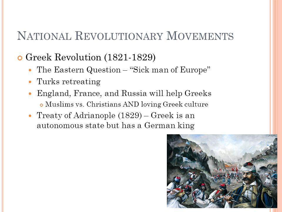N ATIONAL R EVOLUTIONARY M OVEMENTS Greek Revolution (1821-1829) The Eastern Question – Sick man of Europe Turks retreating England, France, and Russia will help Greeks Muslims vs.
