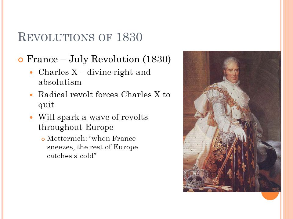 R EVOLUTIONS OF 1830 France – July Revolution (1830) Charles X – divine right and absolutism Radical revolt forces Charles X to quit Will spark a wave of revolts throughout Europe Metternich: when France sneezes, the rest of Europe catches a cold