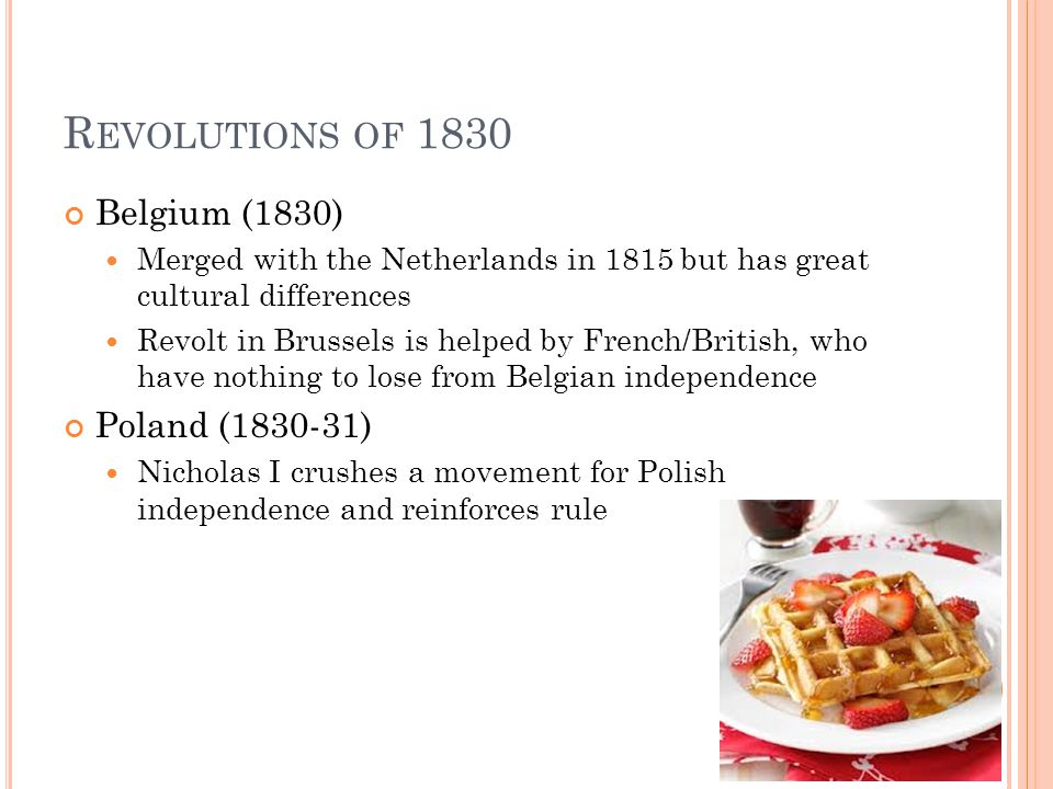 R EVOLUTIONS OF 1830 Belgium (1830) Merged with the Netherlands in 1815 but has great cultural differences Revolt in Brussels is helped by French/British, who have nothing to lose from Belgian independence Poland (1830-31) Nicholas I crushes a movement for Polish independence and reinforces rule