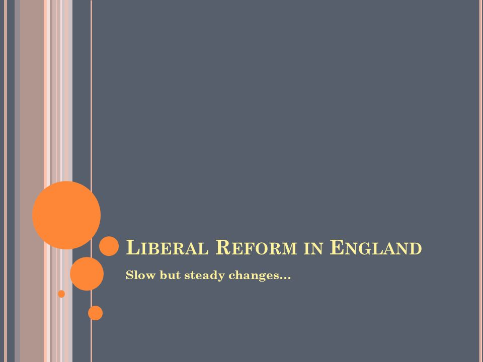 L IBERAL R EFORM IN E NGLAND Slow but steady changes…