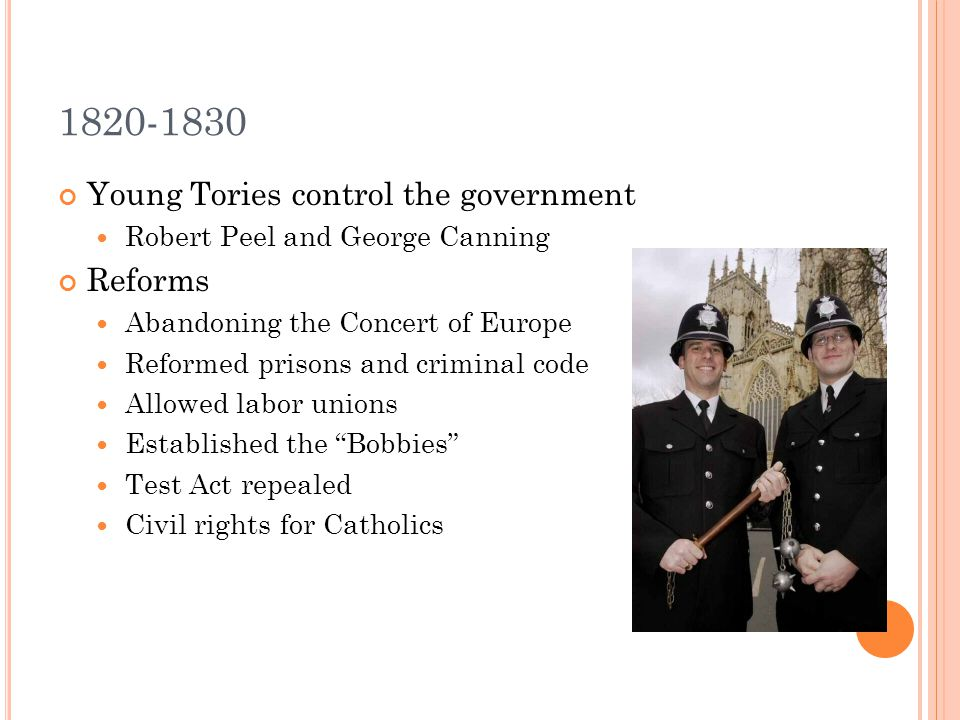 1820-1830 Young Tories control the government Robert Peel and George Canning Reforms Abandoning the Concert of Europe Reformed prisons and criminal co