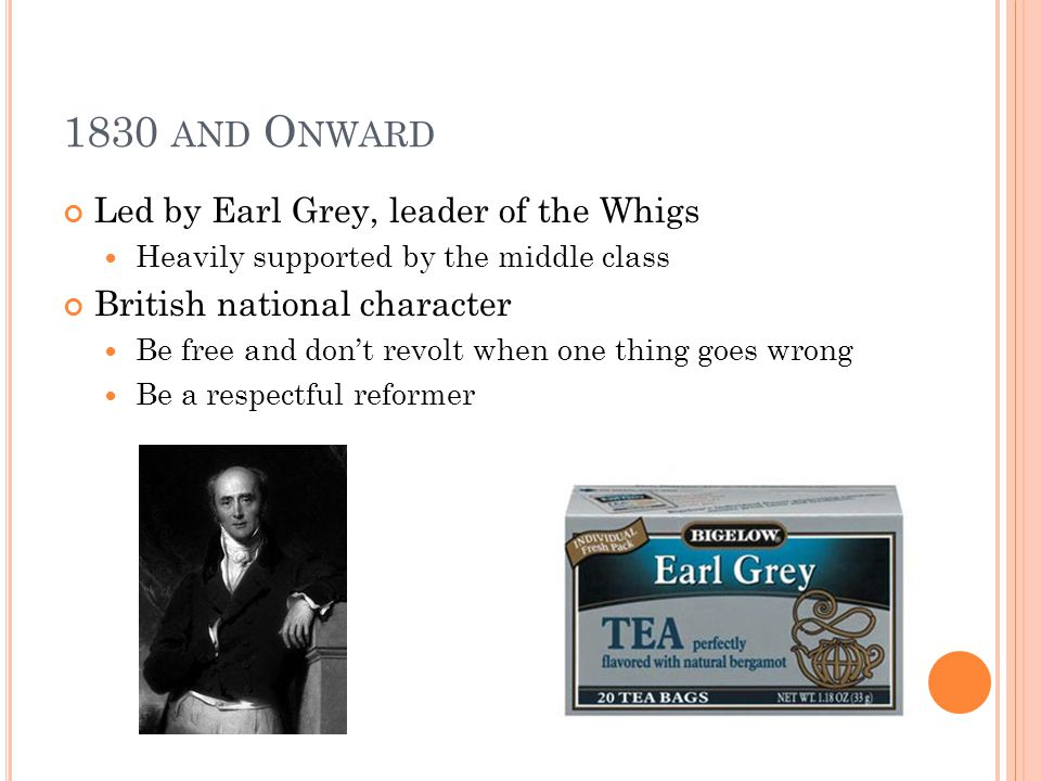 1830 AND O NWARD Led by Earl Grey, leader of the Whigs Heavily supported by the middle class British national character Be free and dont revolt when one thing goes wrong Be a respectful reformer